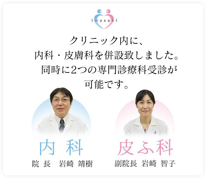 クリニック内に、内科・皮膚科を併設致しました。同時に2つの専門診療科受診が可能です。内科:院長 岩崎 靖樹、皮ふ科:副院長 岩崎 智子